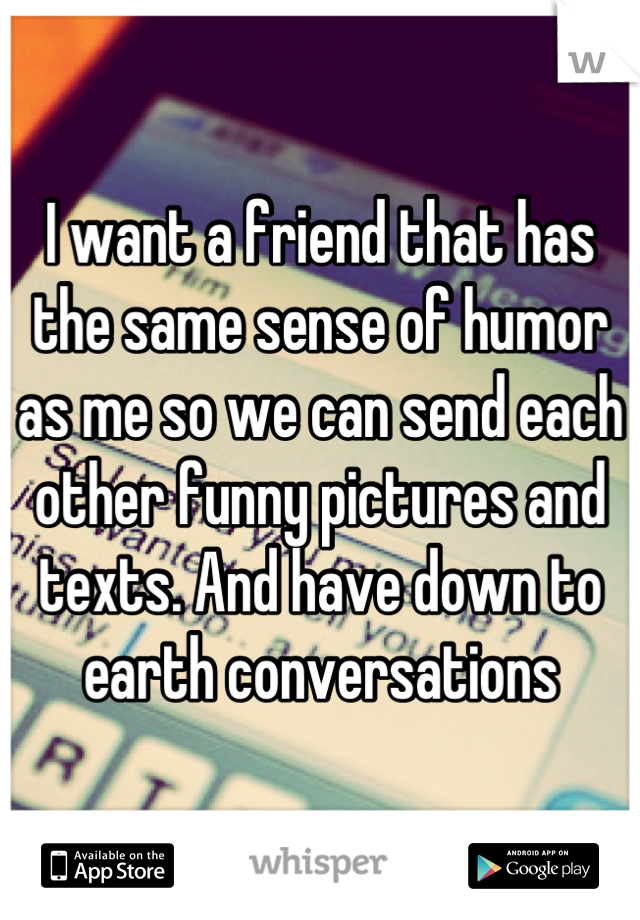 I want a friend that has the same sense of humor as me so we can send each other funny pictures and texts. And have down to earth conversations