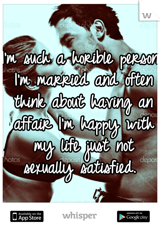 I'm such a horible person I'm married and often think about having an affair I'm happy with my life just not sexually satisfied.