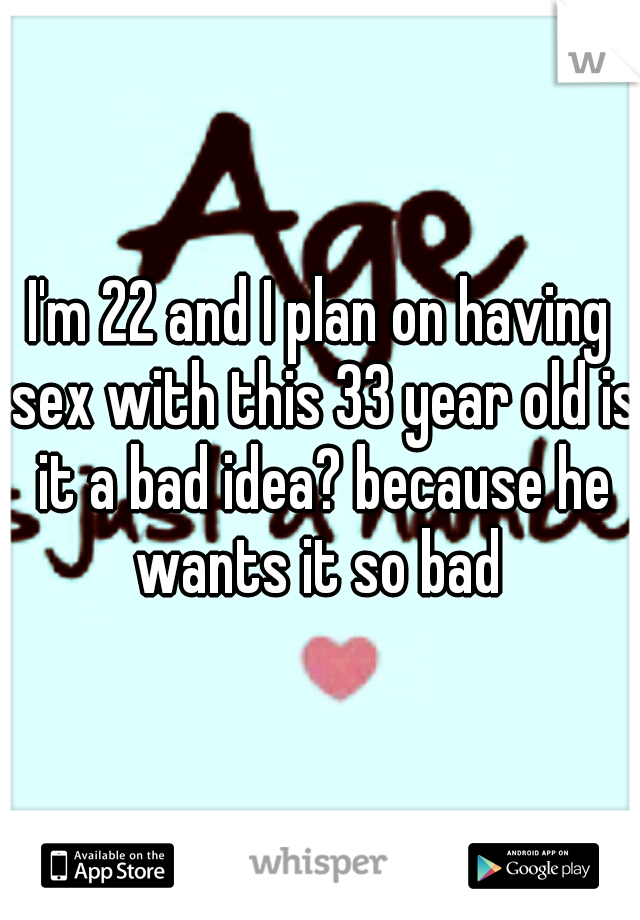 I'm 22 and I plan on having sex with this 33 year old is it a bad idea? because he wants it so bad