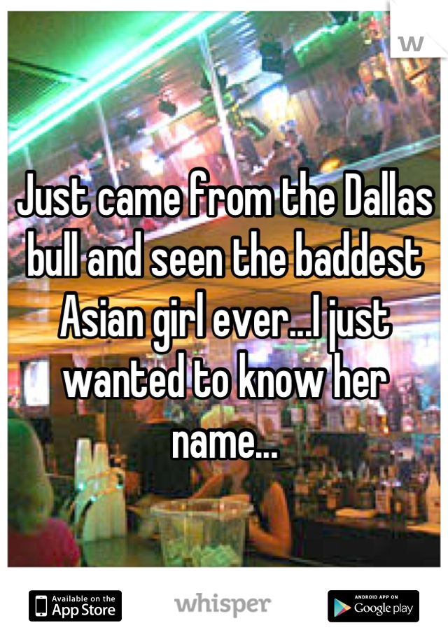 Just came from the Dallas bull and seen the baddest Asian girl ever...I just wanted to know her name...