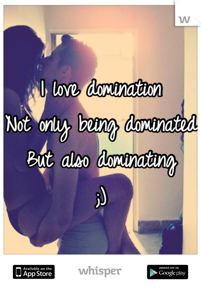 I love domination Not only being dominated But also dominating ;)
