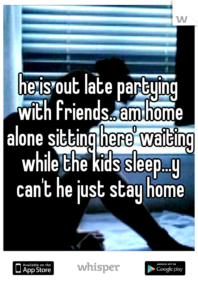 he is out late partying with friends.. am home alone sitting here' waiting while the kids sleep...y can't he just stay home