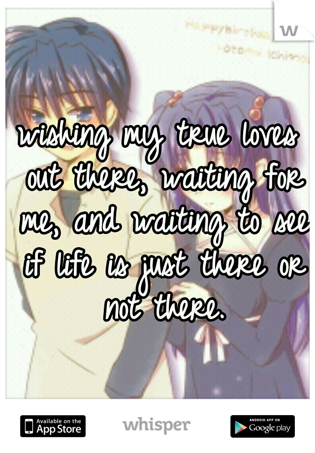 wishing my true loves out there, waiting for me, and waiting to see if life is just there or not there.
