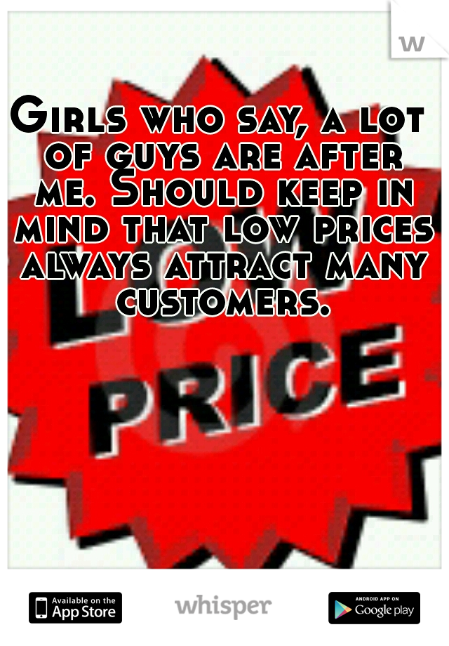 Girls who say, a lot of guys are after me. Should keep in mind that low prices always attract many customers.