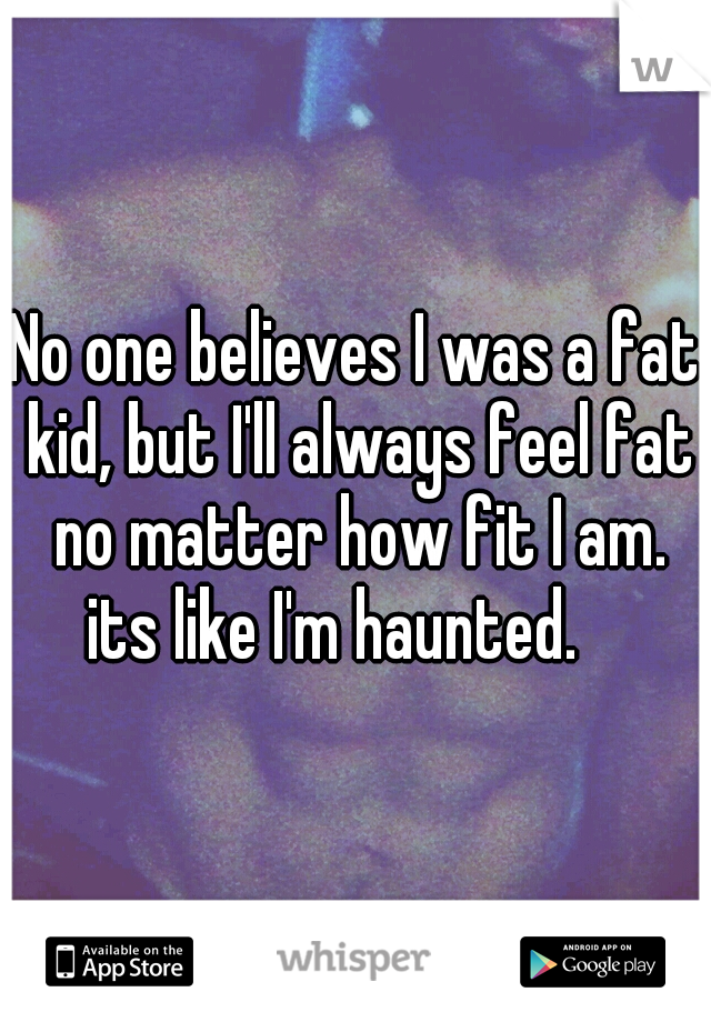 No one believes I was a fat kid, but I'll always feel fat no matter how fit I am. its like I'm haunted.