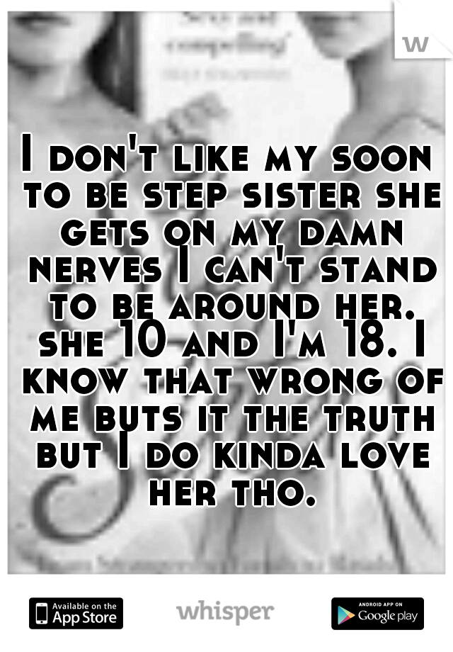I don't like my soon to be step sister she gets on my damn nerves I can't stand to be around her. she 10 and I'm 18. I know that wrong of me buts it the truth but I do kinda love her tho.