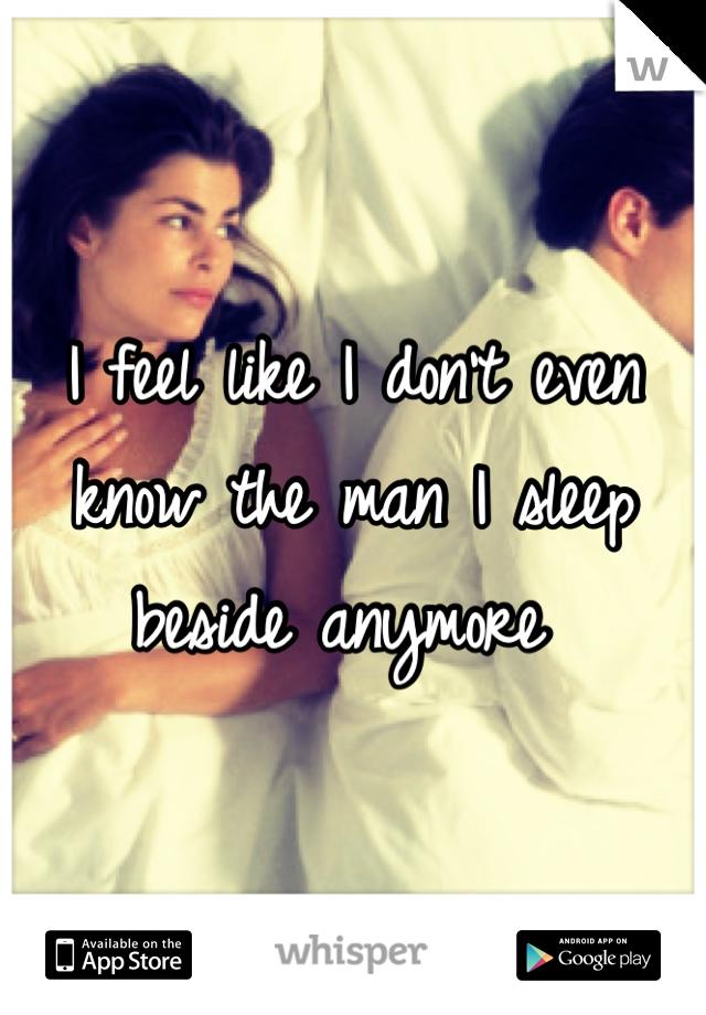 I feel like I don't even know the man I sleep beside anymore