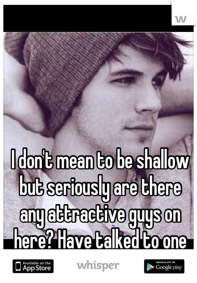 I don't mean to be shallow but seriously are there  any attractive guys on here? Have talked to one yet..