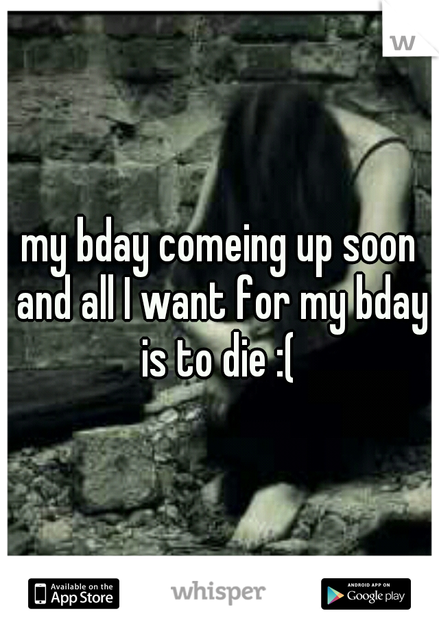 my bday comeing up soon and all I want for my bday is to die :(