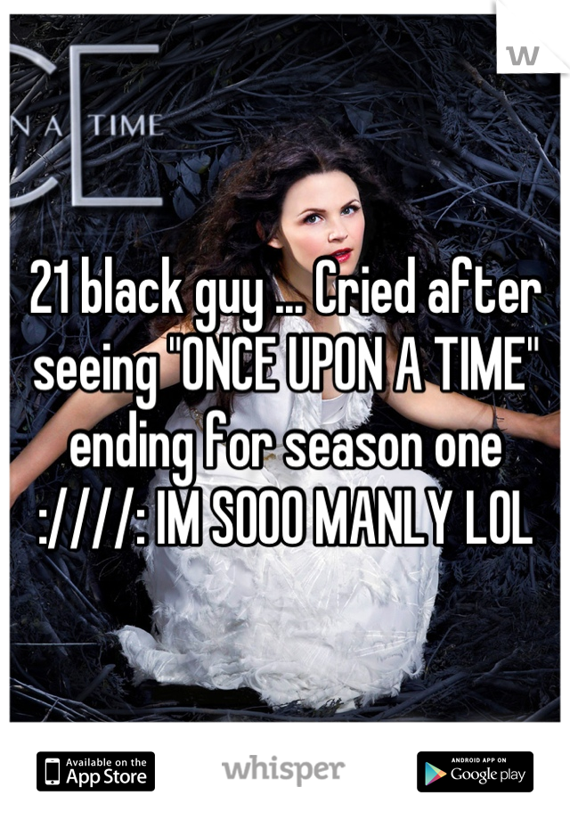 "21 black guy ... Cried after seeing ""ONCE UPON A TIME"" ending for season one :////: IM SOOO MANLY LOL"