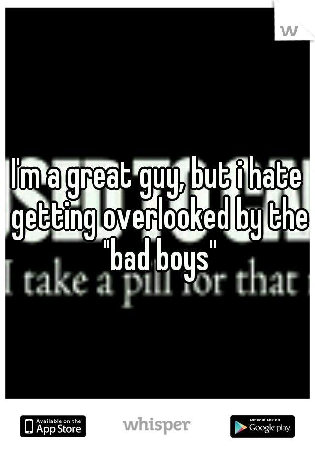 "I'm a great guy, but i hate getting overlooked by the ""bad boys"""