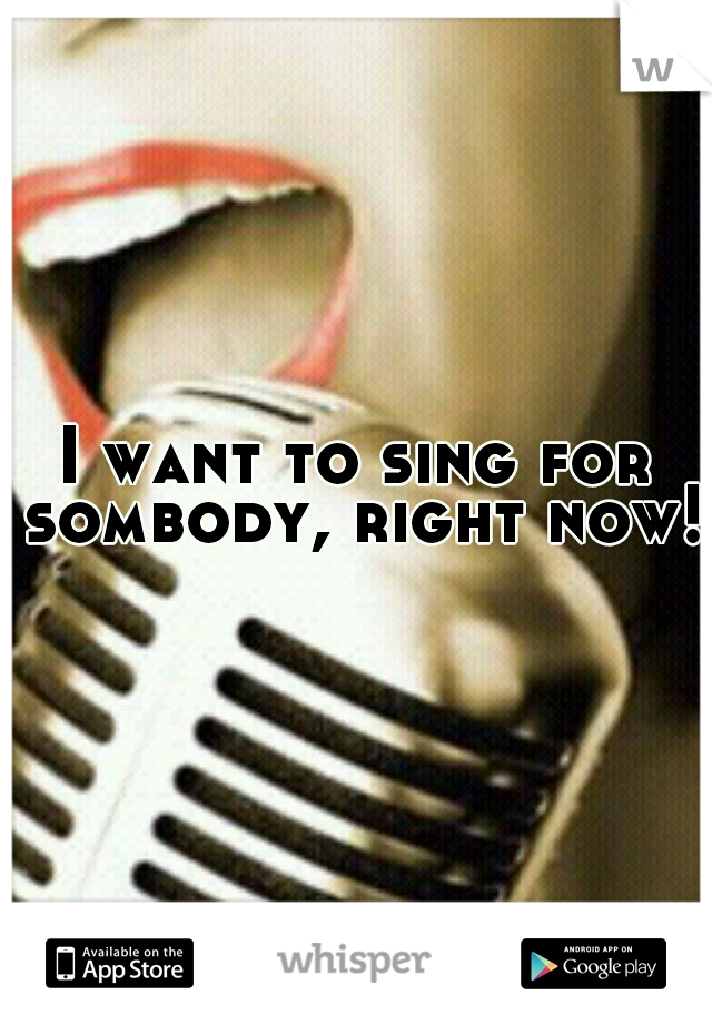 I want to sing for sombody, right now!!