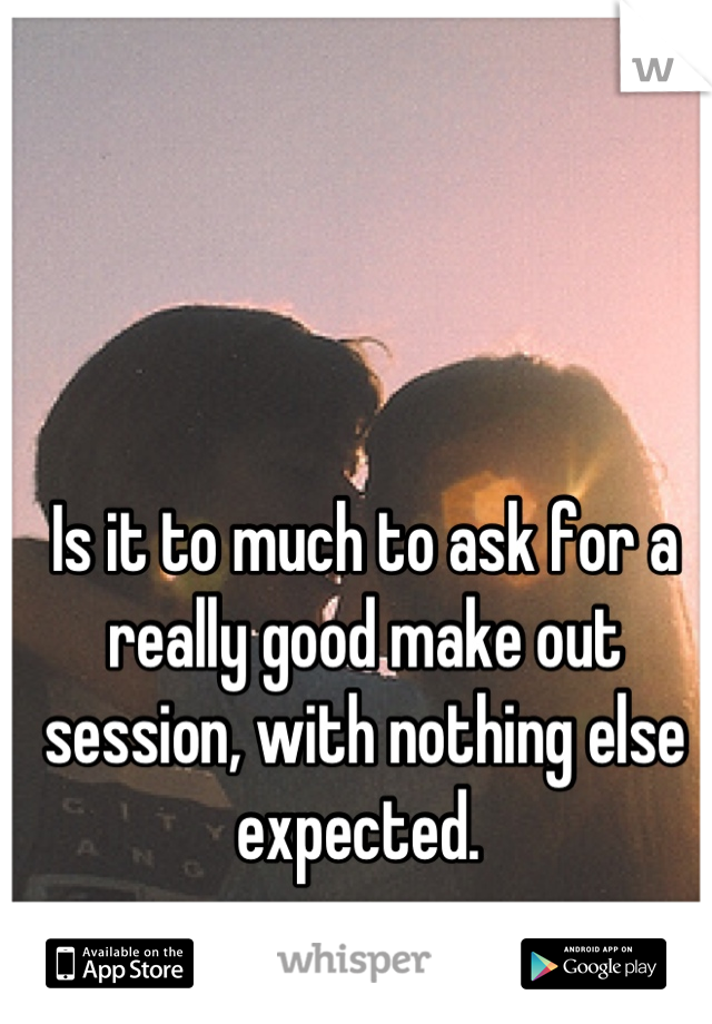 Is it to much to ask for a really good make out session, with nothing else expected.