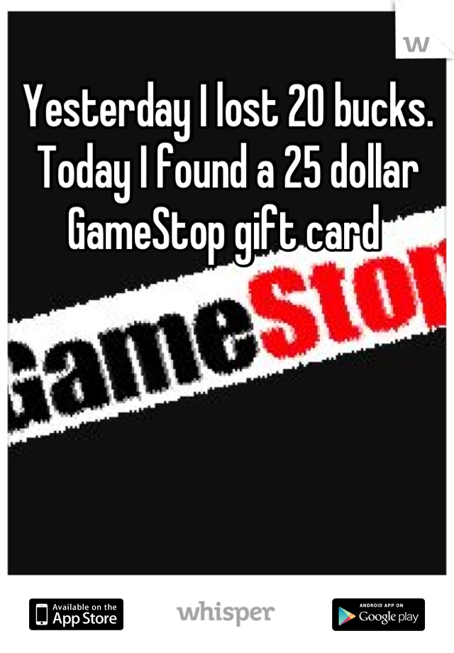 Yesterday I lost 20 bucks. Today I found a 25 dollar GameStop gift card