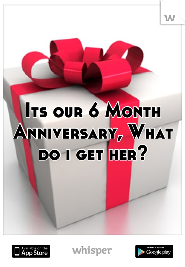 Its our 6 Month Anniversary, What do i get her?
