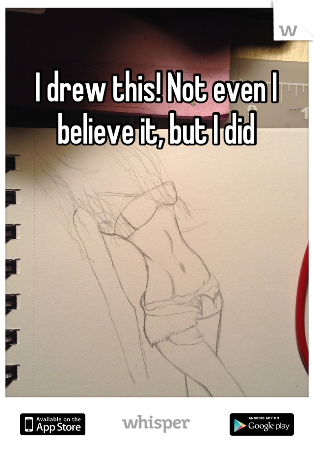 I drew this! Not even I believe it, but I did