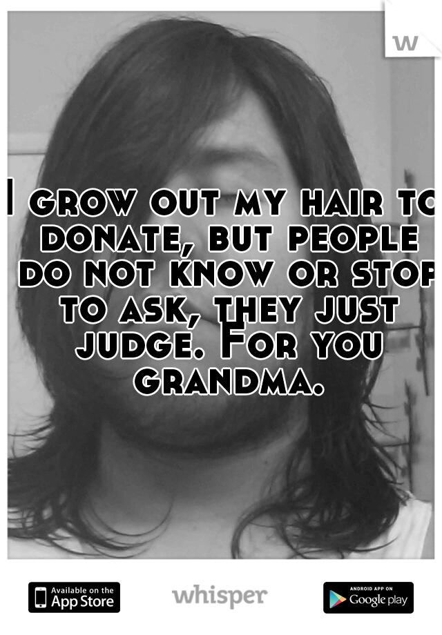 I grow out my hair to donate, but people do not know or stop to ask, they just judge. For you grandma.