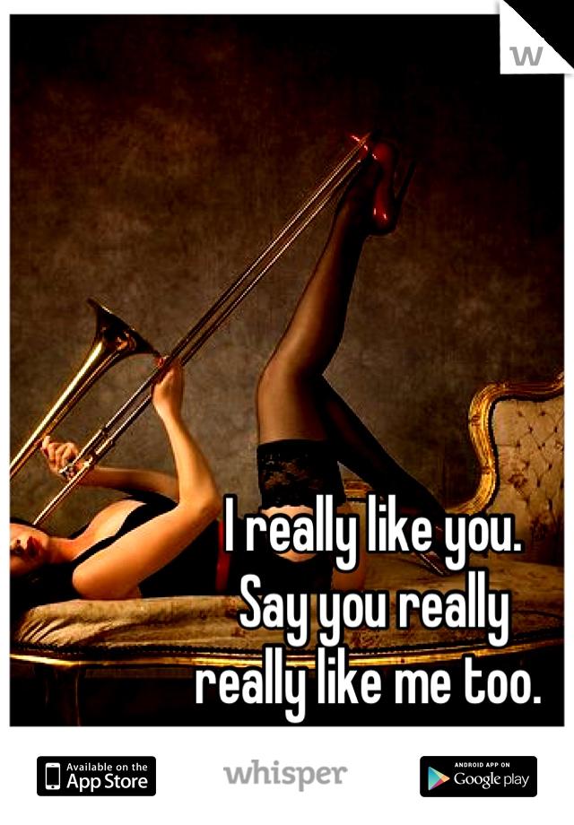 I really like you.  Say you really  really like me too.