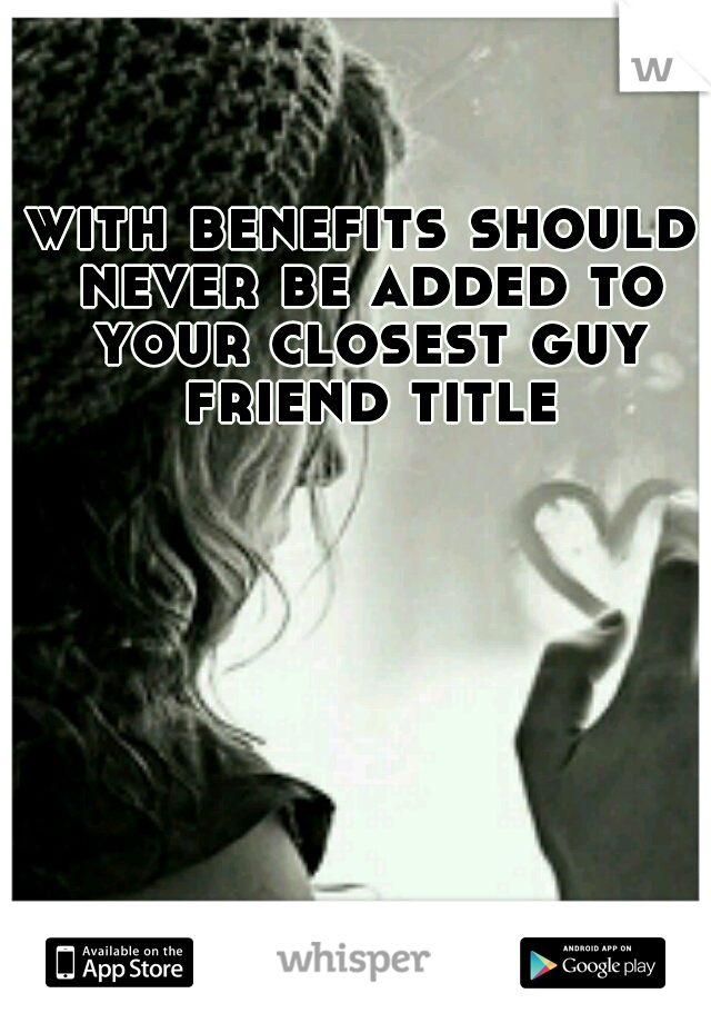 with benefits should never be added to your closest guy friend title
