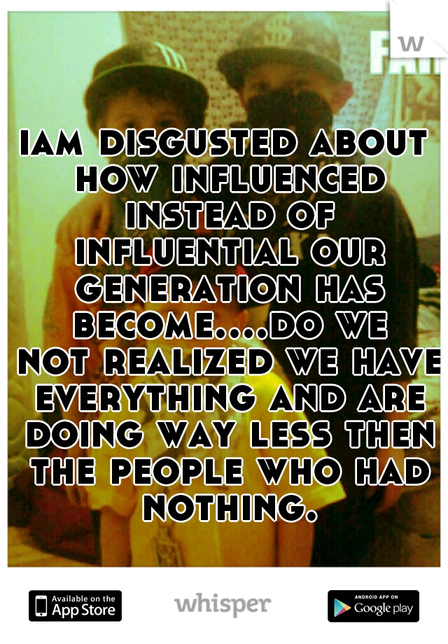 iam disgusted about how influenced instead of influential our generation has become....do we not realized we have everything and are doing way less then the people who had nothing.
