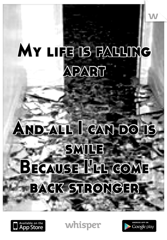 My life is falling apart   And all I can do is smile  Because I'll come back stronger