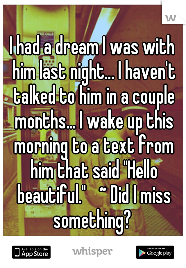 """I had a dream I was with him last night... I haven't talked to him in a couple months... I wake up this morning to a text from him that said """"Hello beautiful.""""  ~ Did I miss something?"""