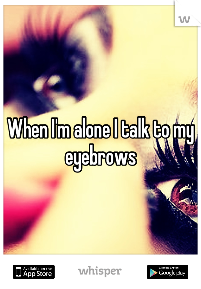 When I'm alone I talk to my eyebrows