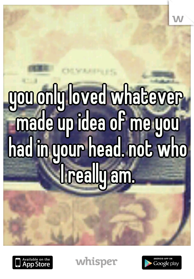 you only loved whatever made up idea of me you had in your head. not who I really am.