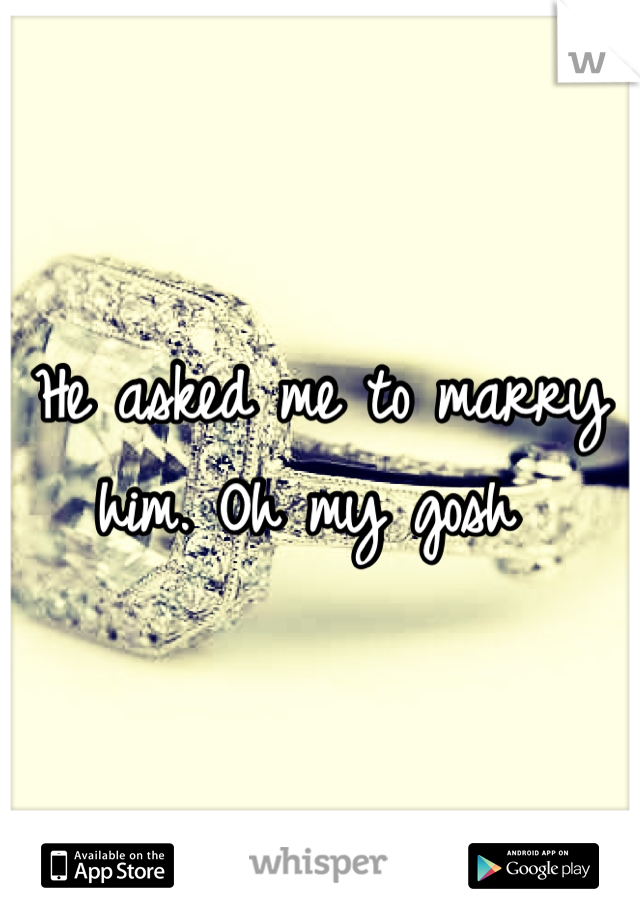 He asked me to marry him. Oh my gosh