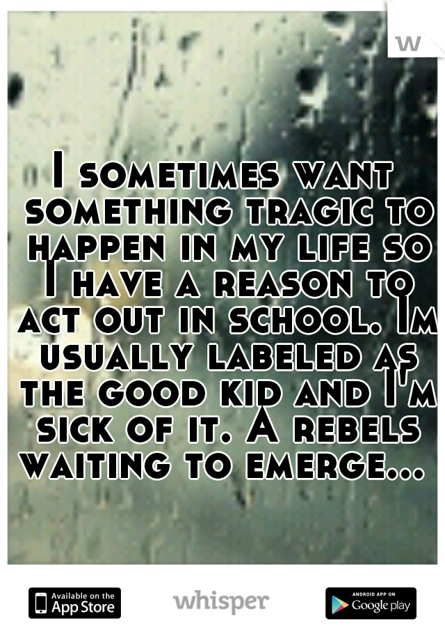 I sometimes want something tragic to happen in my life so I have a reason to act out in school. Im usually labeled as the good kid and I'm sick of it. A rebels waiting to emerge...