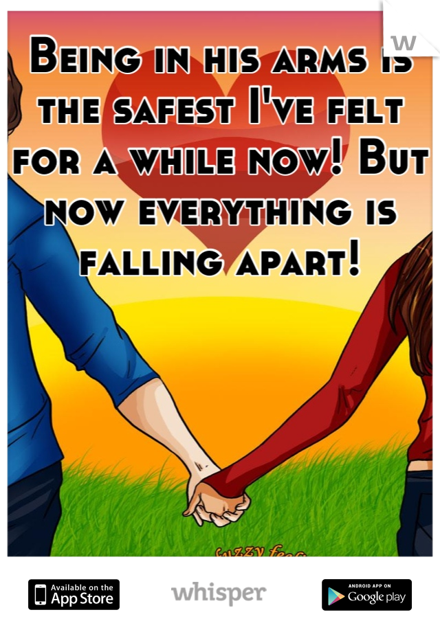 Being in his arms is the safest I've felt for a while now! But now everything is falling apart!