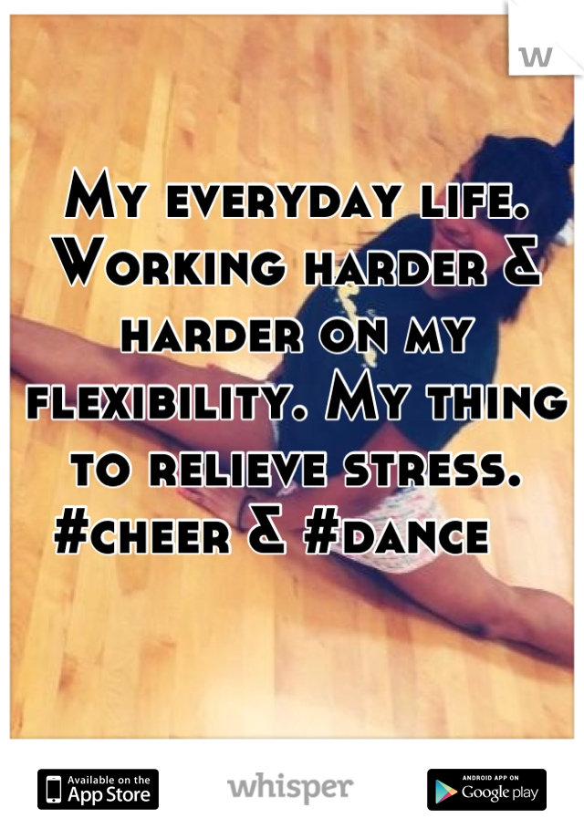 My everyday life. Working harder & harder on my flexibility. My thing to relieve stress. #cheer & #dance