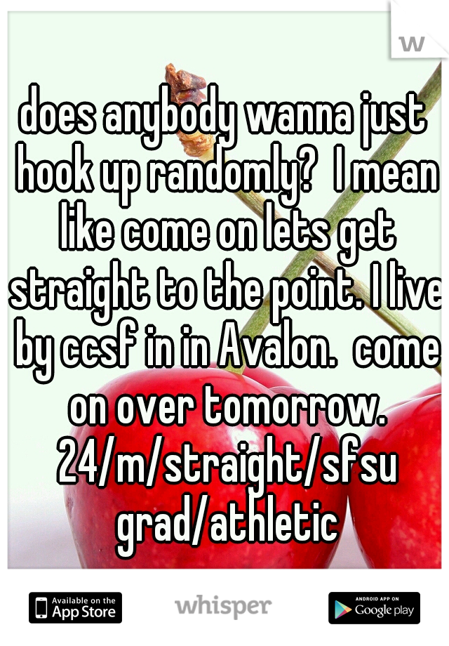 does anybody wanna just hook up randomly?  I mean like come on lets get straight to the point. I live by ccsf in in Avalon.  come on over tomorrow. 24/m/straight/sfsu grad/athletic