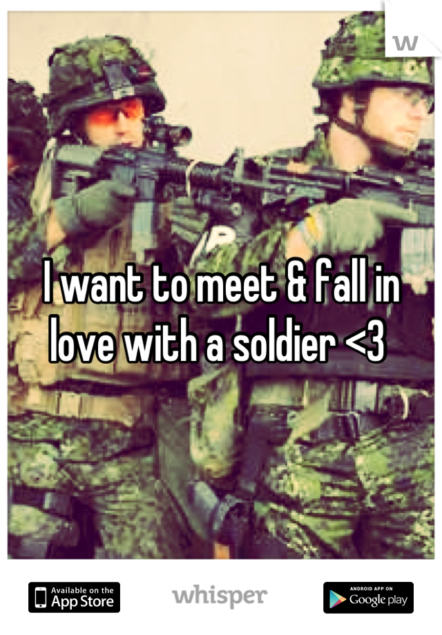 I want to meet & fall in love with a soldier <3