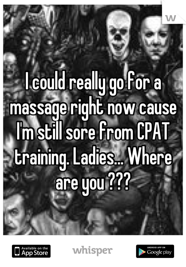 I could really go for a massage right now cause I'm still sore from CPAT training. Ladies... Where are you ???