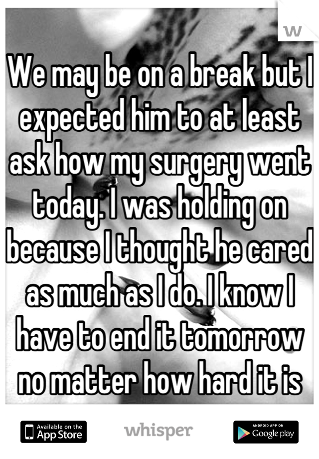 We may be on a break but I expected him to at least ask how my surgery went today. I was holding on because I thought he cared as much as I do. I know I have to end it tomorrow no matter how hard it is