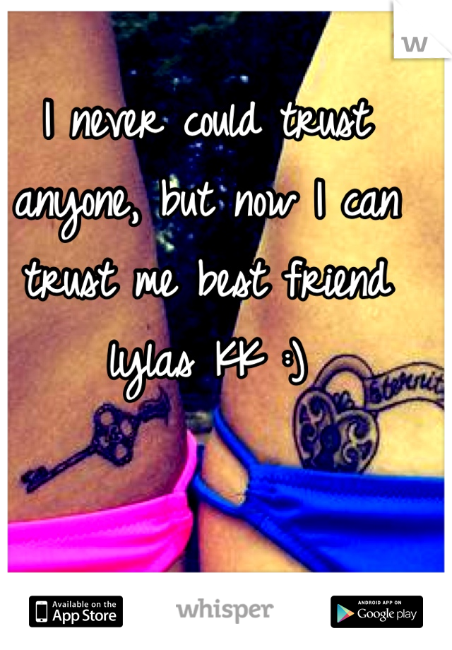 I never could trust anyone, but now I can trust me best friend lylas KK :)