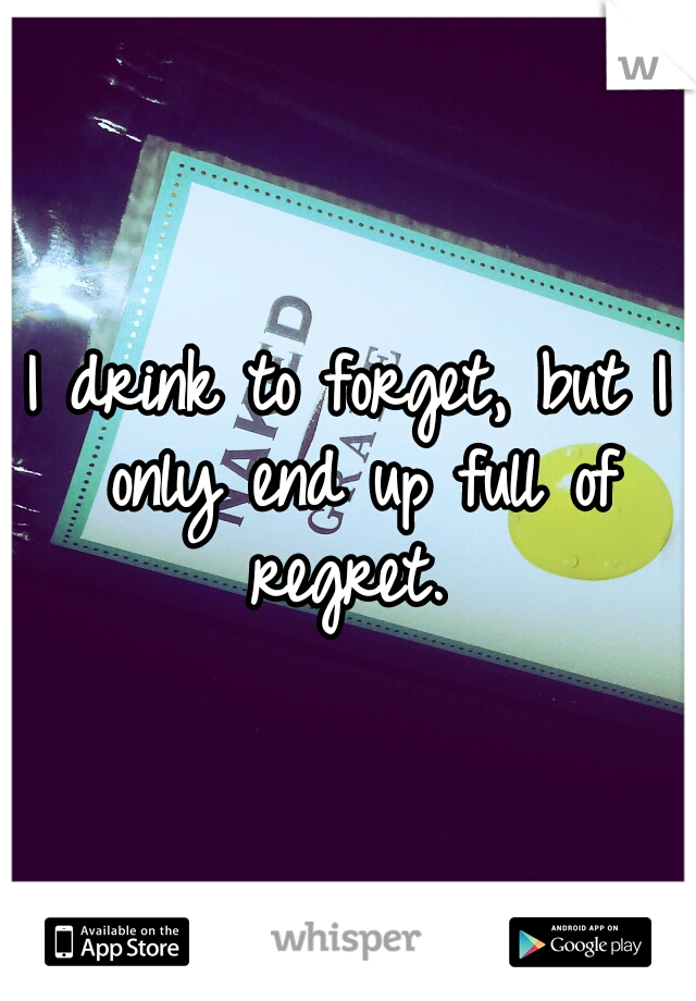 I drink to forget, but I only end up full of regret.