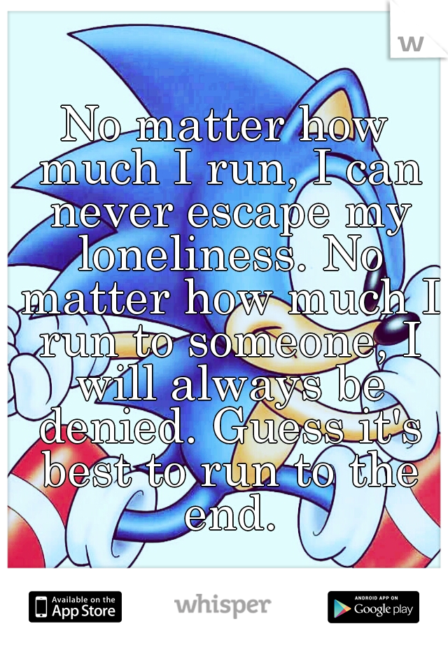 No matter how much I run, I can never escape my loneliness. No matter how much I run to someone, I will always be denied. Guess it's best to run to the end.