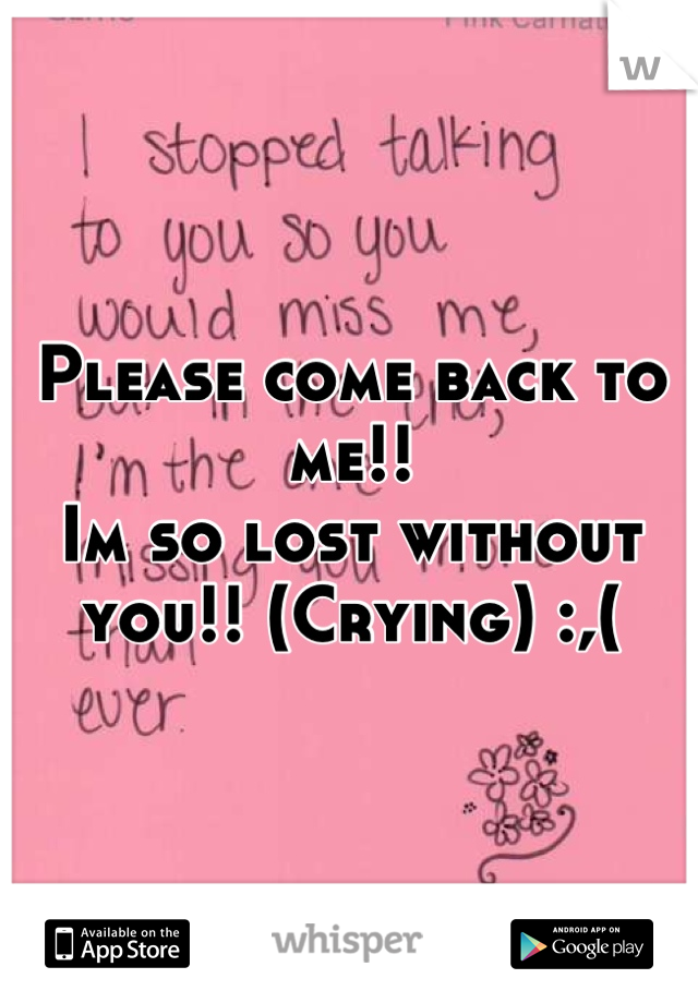 Please come back to me!! Im so lost without you!! (Crying) :,(