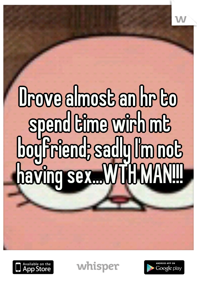 Drove almost an hr to spend time wirh mt boyfriend; sadly I'm not having sex...WTH MAN!!!
