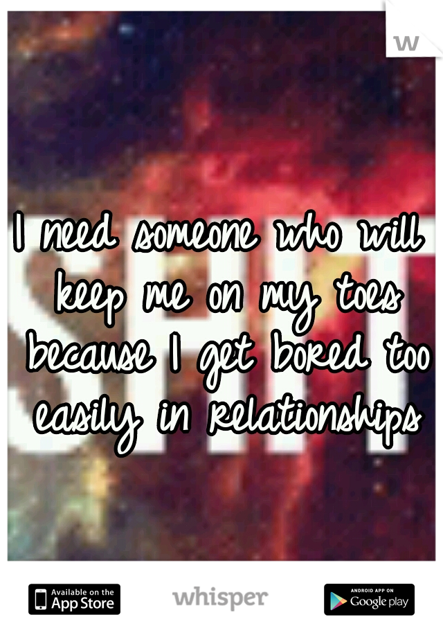 I need someone who will keep me on my toes because I get bored too easily in relationships