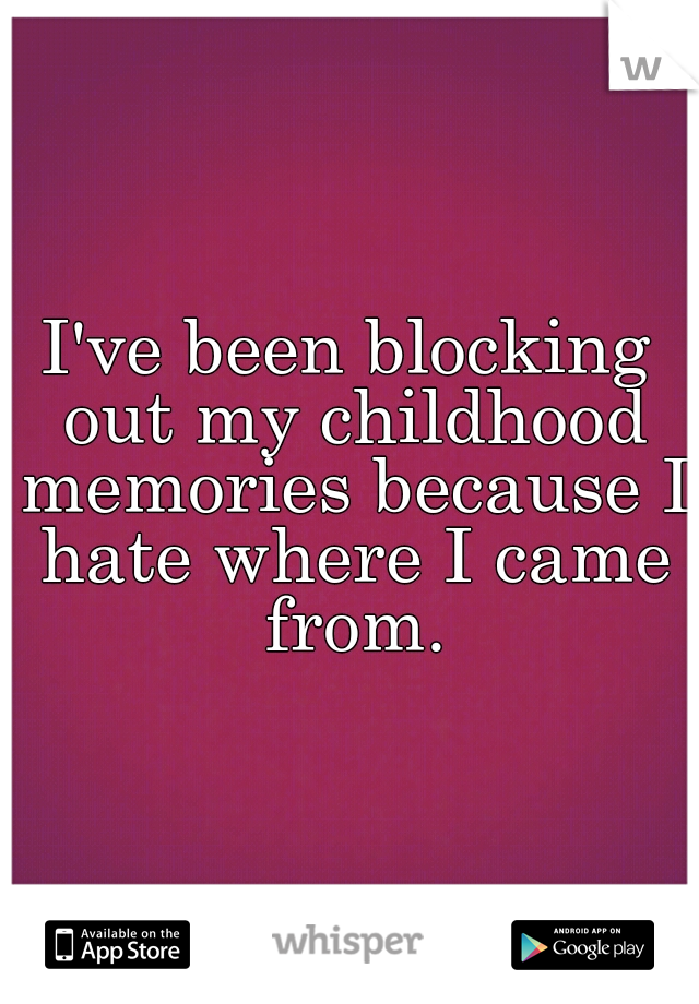 I've been blocking out my childhood memories because I hate where I came from.
