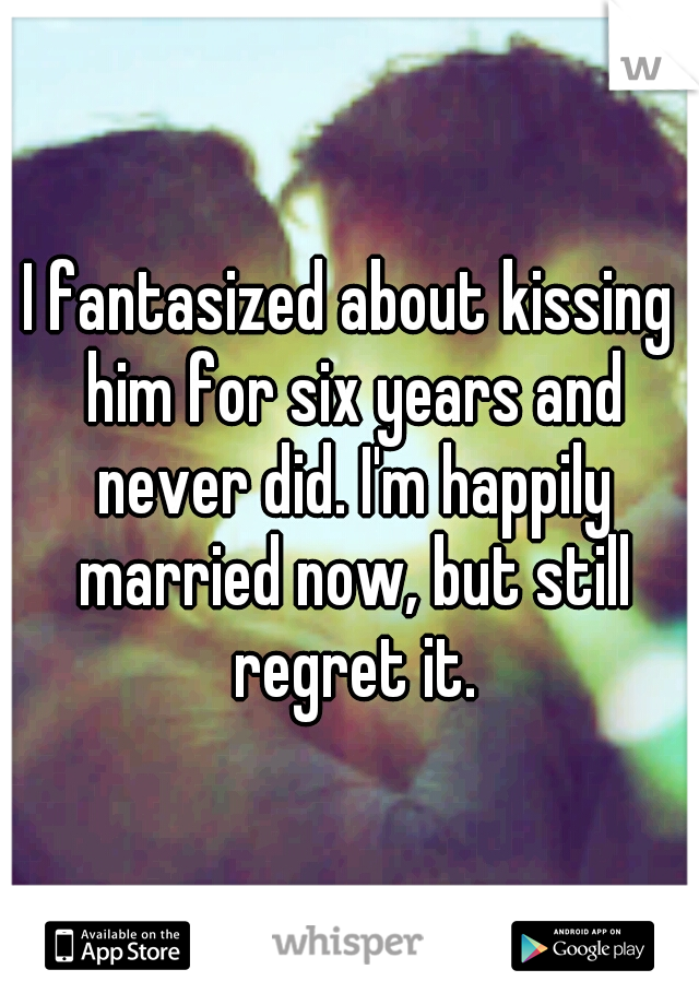 I fantasized about kissing him for six years and never did. I'm happily married now, but still regret it.