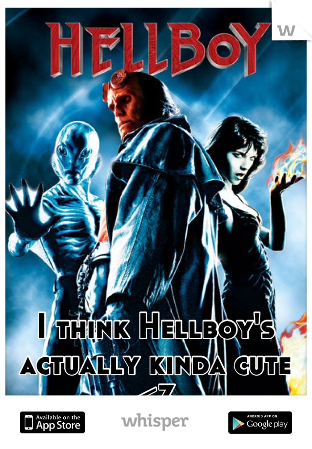 I think Hellboy's actually kinda cute <3