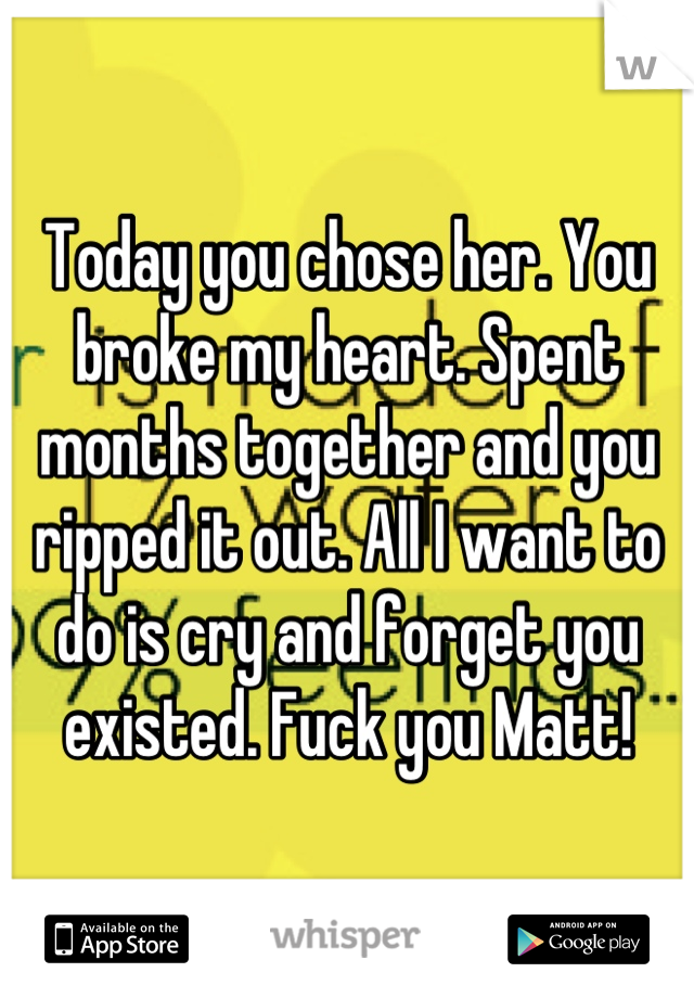 Today you chose her. You broke my heart. Spent months together and you ripped it out. All I want to do is cry and forget you existed. Fuck you Matt!