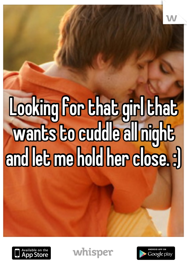 Looking for that girl that wants to cuddle all night and let me hold her close. :)