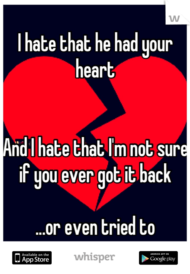 I hate that he had your heart   And I hate that I'm not sure if you ever got it back  ...or even tried to