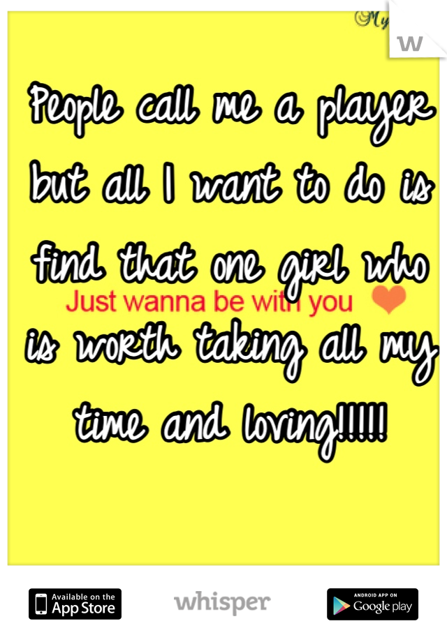 People call me a player but all I want to do is find that one girl who is worth taking all my time and loving!!!!!