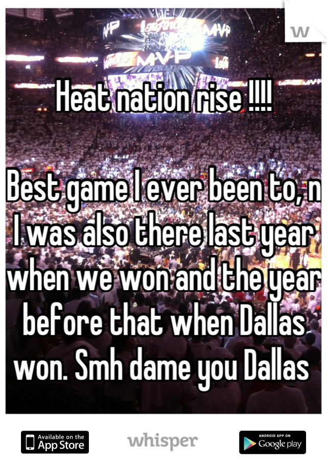 Heat nation rise !!!!   Best game I ever been to, n I was also there last year when we won and the year before that when Dallas won. Smh dame you Dallas